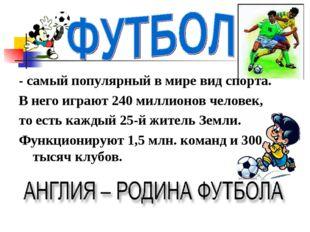- самый популярный в мире вид спорта. В него играют 240 миллионов человек, то