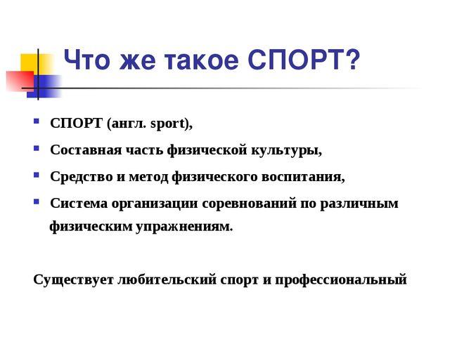 Что же такое СПОРТ? СПОРТ (англ. sport), Составная часть физической культуры,...