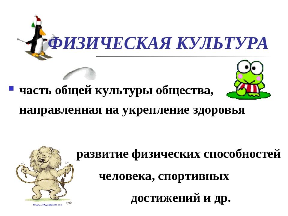 ФИЗИЧЕСКАЯ КУЛЬТУРА часть общей культуры общества, направленная на укреплени...