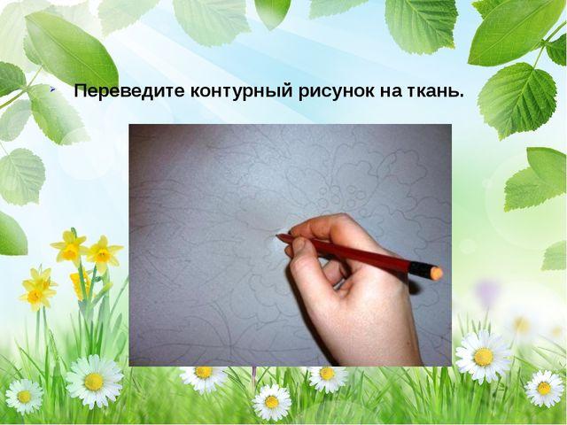 Переведите контурный рисунок на ткань.