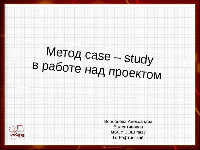 Метод case – study в работе над проектом Воробьева Александра Валентиновна МБ...
