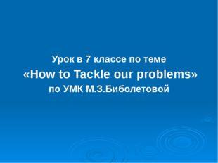 Урок в 7 классе по теме «How to Tackle our problems» по УМК М.З.Биболетовой