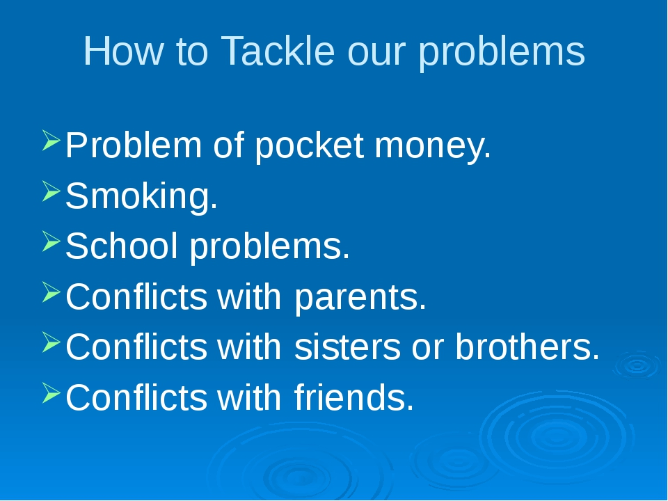 How to Tackle our problems Problem of pocket money. Smoking. School problems....