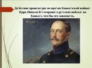 Де́йствие происхо́дит во вре́мяКавка́зской войны́. Царь Никола́й I отправи́л