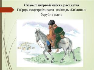 Сюже́т пе́рвой ча́сти расска́за Го́рцы подстре́ливают ло́шадь Жи́лина и беру́