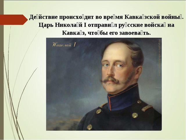 Де́йствие происхо́дит во вре́мяКавка́зской войны́. Царь Никола́й I отправи́л...