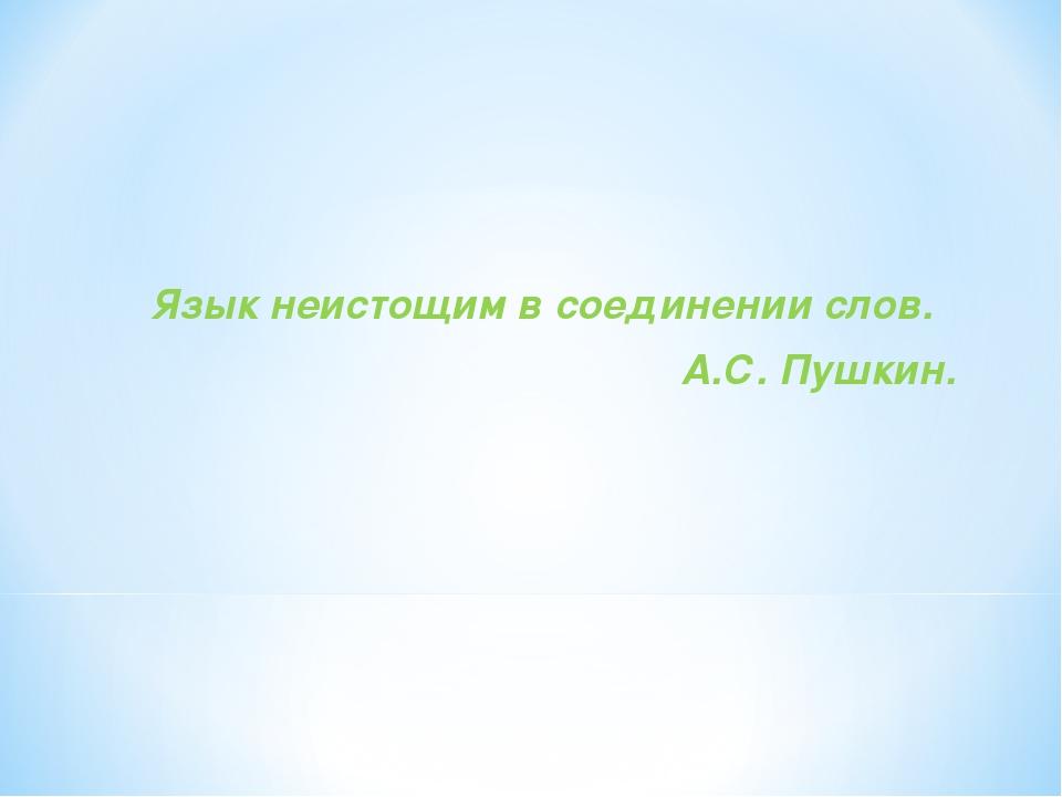 Язык неистощим в соединении слов. А.С. Пушкин.