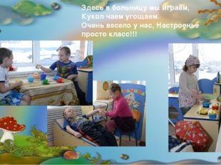 Здесь в больницу мы играем, Кукол чаем угощаем. Очень весело у нас, Настроен