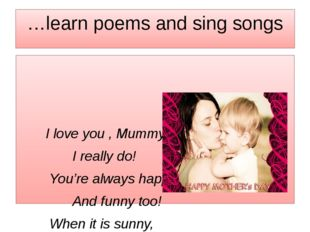 …learn poems and sing songs I love you , Mummy, I really do! You're always ha