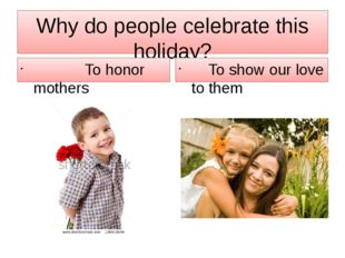 Why do people celebrate this holiday? To honor mothers To show our love to th