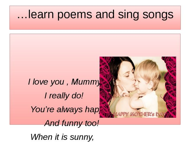 …learn poems and sing songs I love you , Mummy, I really do! You're always ha...