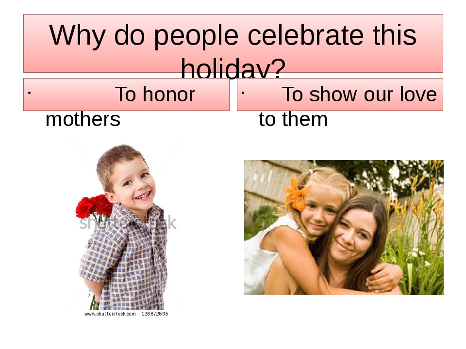 Why do people celebrate this holiday? To honor mothers To show our love to th...