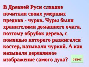 В Древней Руси славяне почитали своих умерших предков - чуров. Чуры были хран