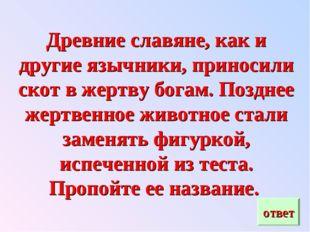 Древние славяне, как и другие язычники, приносили скот в жертву богам. Поздне