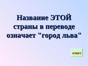 """Название ЭТОЙ страны в переводе означает """"город льва"""""""