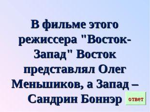 """В фильме этого режиссера """"Восток-Запад"""" Восток представлял Олег Меньшиков, а"""