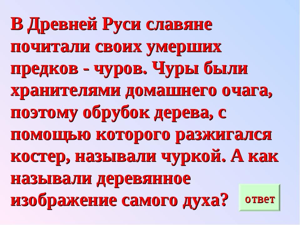 В Древней Руси славяне почитали своих умерших предков - чуров. Чуры были хран...
