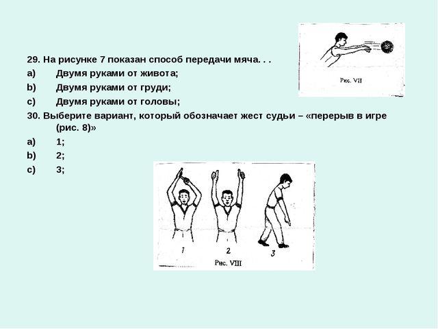 29. На рисунке 7 показан способ передачи мяча. . . Двумя руками от живота; Дв...