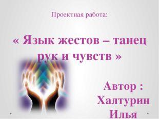 Проектная работа: « Язык жестов – танец рук и чувств » Автор : Халтурин Илья