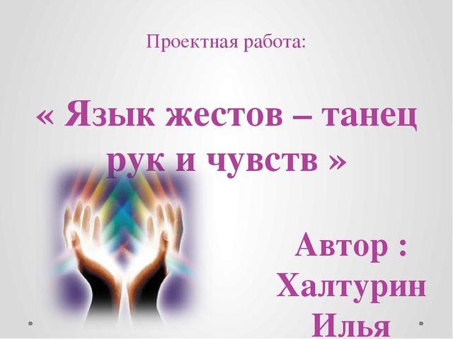 Проектная работа: « Язык жестов – танец рук и чувств » Автор : Халтурин Илья...