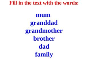 Fill in the text with the words: mum granddad grandmother brother dad family