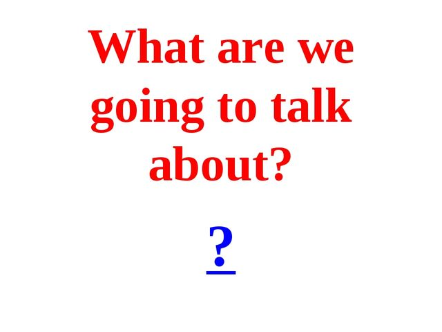 What are we going to talk about? ?