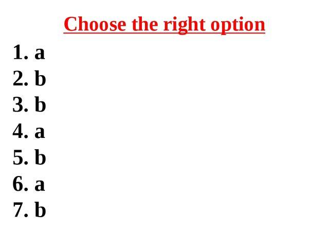 Choose the right option 1. a 2. b 3. b 4. a 5. b 6. a 7. b
