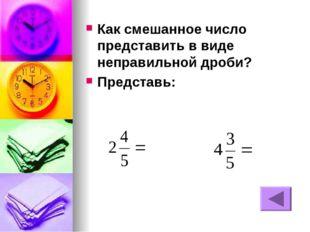 Как смешанное число представить в виде неправильной дроби? Представь: