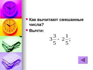 Как вычитают смешанные числа? Вычти: