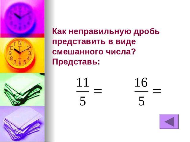 Как неправильную дробь представить в виде смешанного числа? Представь: