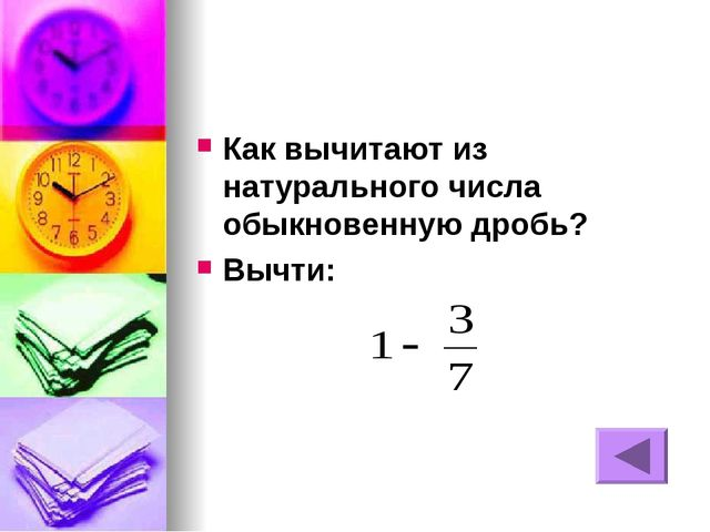 Как вычитают из натурального числа обыкновенную дробь? Вычти: