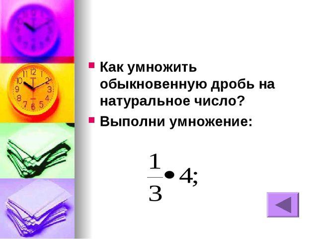 Как умножить обыкновенную дробь на натуральное число? Выполни умножение: