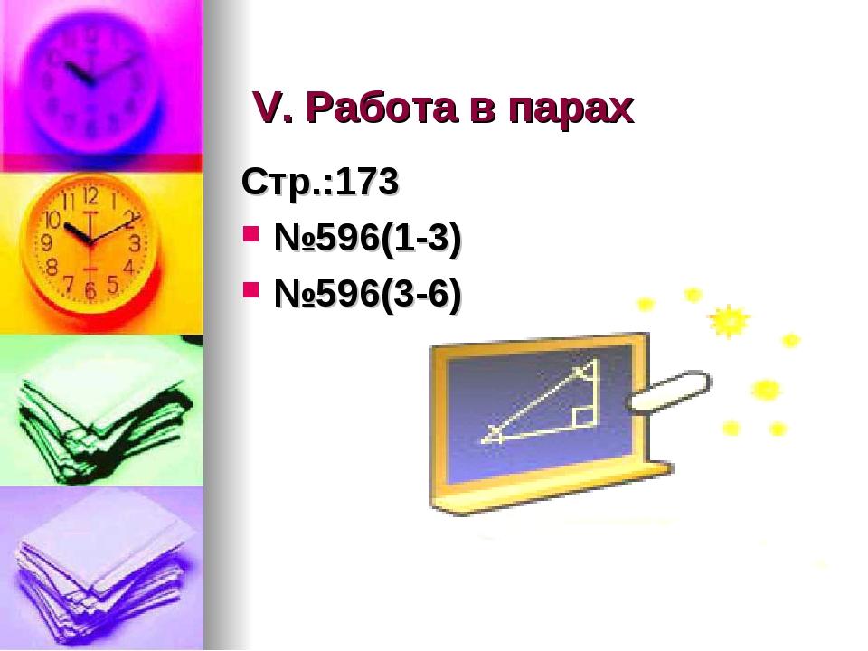 V. Работа в парах Стр.:173 №596(1-3) №596(3-6)