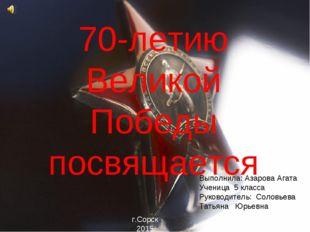 70-летию Великой Победы посвящается Выполнила: Азарова Агата Ученица 5 класса