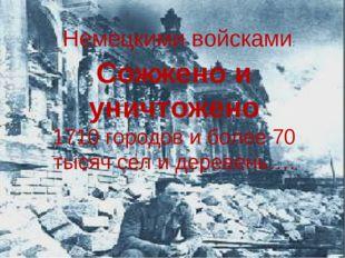 Сожжено и уничтожено 1710 городов и более 70 тысяч сел и деревень…. Немецкими