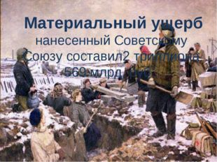 Материальный ущерб нанесенный Советскому Союзу составил2 триллиона 569 млрд.
