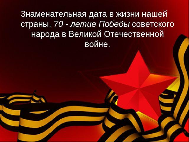 Знаменательная дата в жизни нашей страны, 70 - летие Победы советского народа...