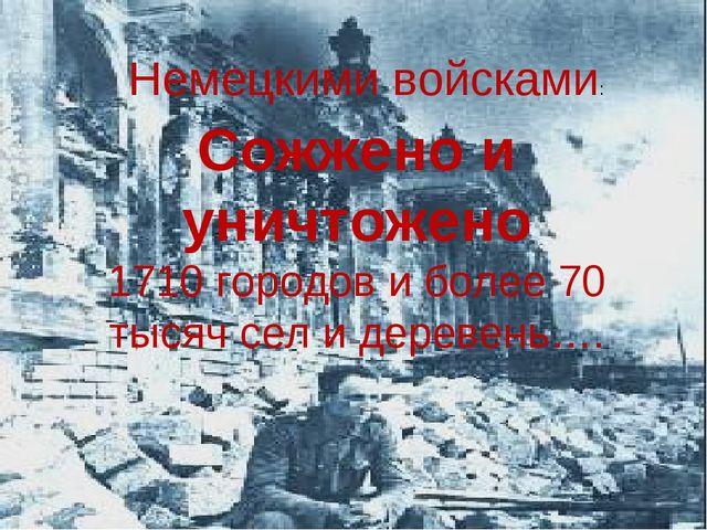 Сожжено и уничтожено 1710 городов и более 70 тысяч сел и деревень…. Немецкими...