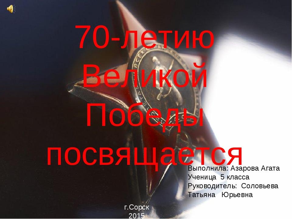 70-летию Великой Победы посвящается Выполнила: Азарова Агата Ученица 5 класса...