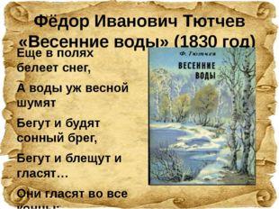 Фёдор Иванович Тютчев «Весенние воды» (1830 год)  Еще в полях белеет снег,