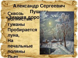 Александр Сергеевич Пушкин «Зимняя дорога» (1826 год)   Сквозь волнистые тум