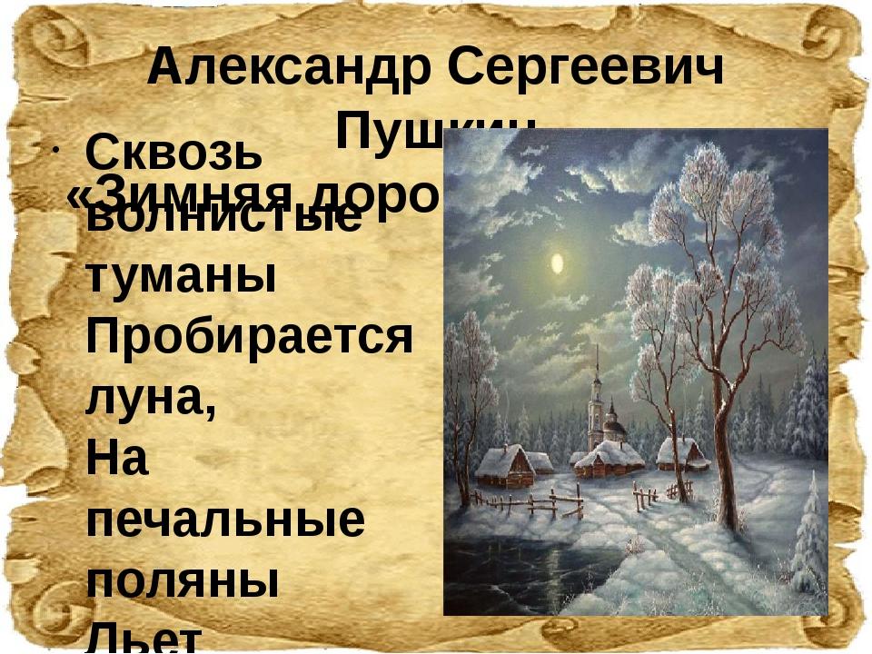 Александр Сергеевич Пушкин «Зимняя дорога» (1826 год)   Сквозь волнистые тум...