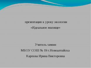 презентация к уроку экологии «Идеальное жилище» Учитель химии МБОУ СОШ № 19