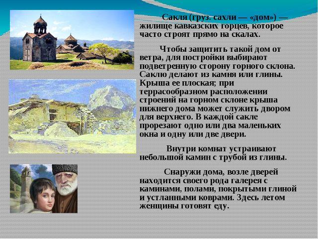 Сакля (груз. сахли — «дом») — жилище кавказских горцев, которое часто строят...