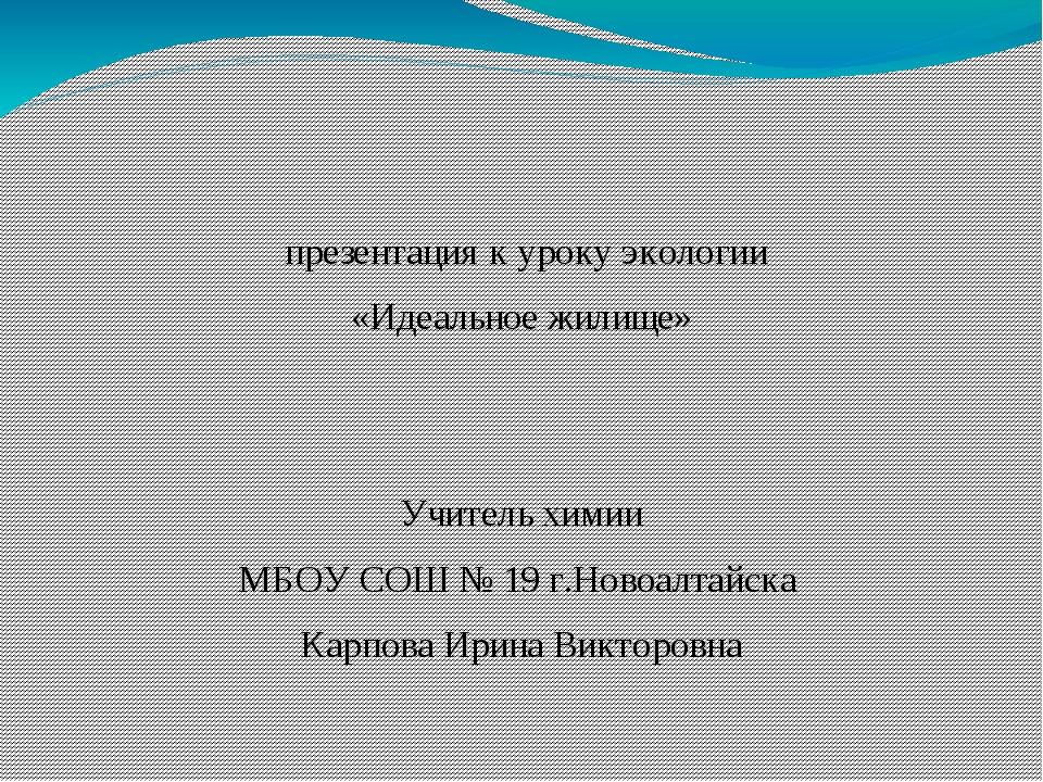 презентация к уроку экологии «Идеальное жилище» Учитель химии МБОУ СОШ № 19...
