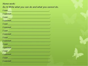 Home work: Ex.14 Write what you can do and what you cannot do. I can_________