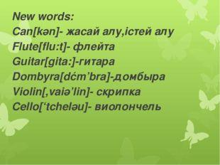 New words: Can[kәn]- жасай алу,істей алу Flute[flu:t]- флейта Guitar[gita:]-г