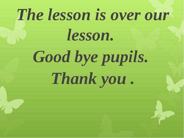 The lesson is over our lesson. Good bye pupils. Thank you .