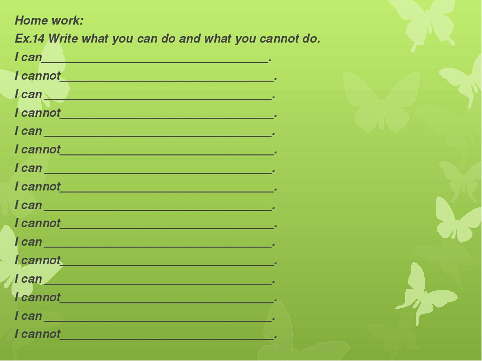 Home work: Ex.14 Write what you can do and what you cannot do. I can_________...