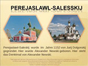 Perejaslawl-Saleskij wurde im Jahre 1152 von Jurij Dolgorukij gegründet. Hier